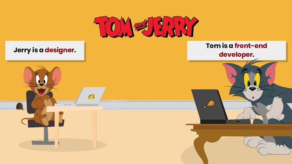 Tom is a front-end developer. Jerry is a design...