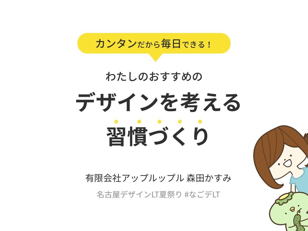 デザインを考える 習慣づくり 有限会社アップルップル 森⽥かすみ 名古屋デザインLT夏祭り ...