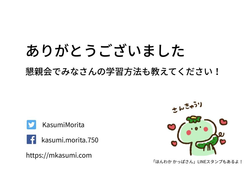 ありがとうございました 懇親会でみなさんの学習⽅法も教えてください! KasumiMorita...