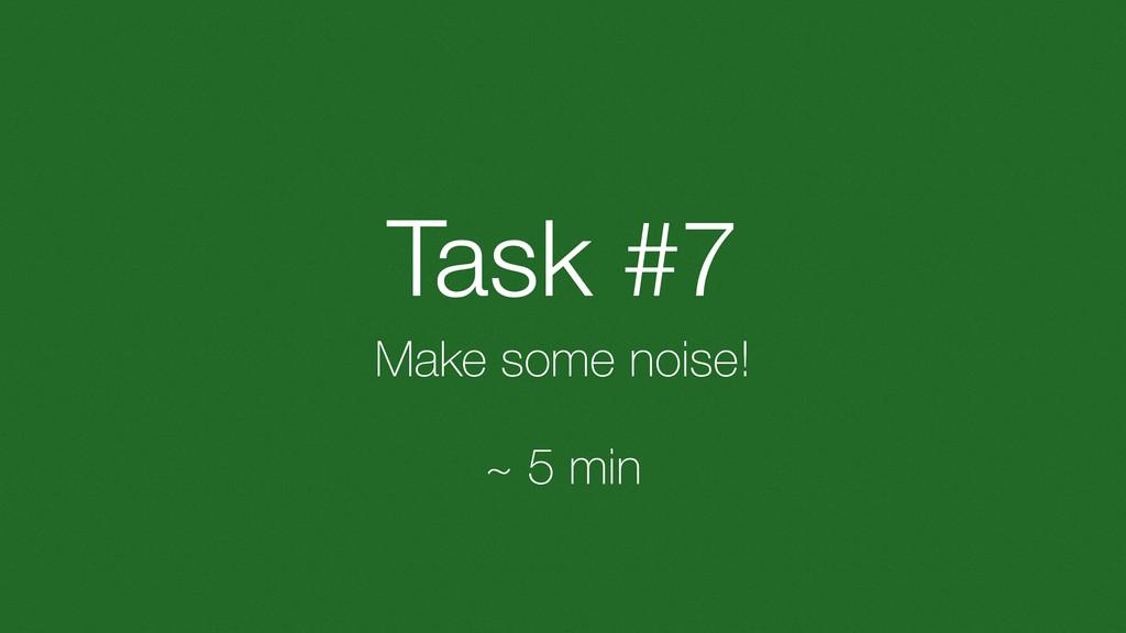 Task #7 Make some noise! ~ 5 min