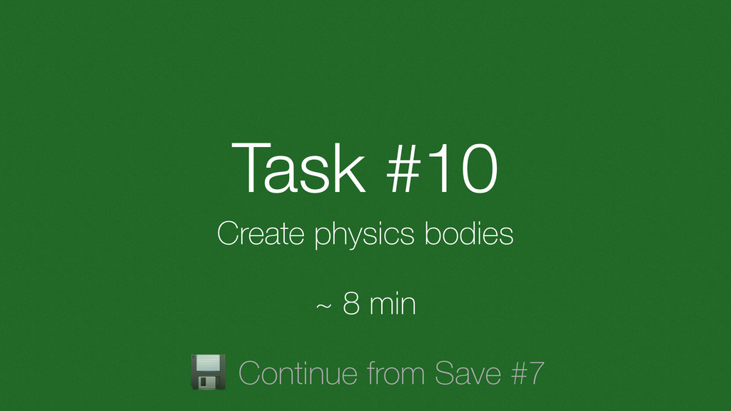 Task #10 Create physics bodies ~ 8 min Continue...