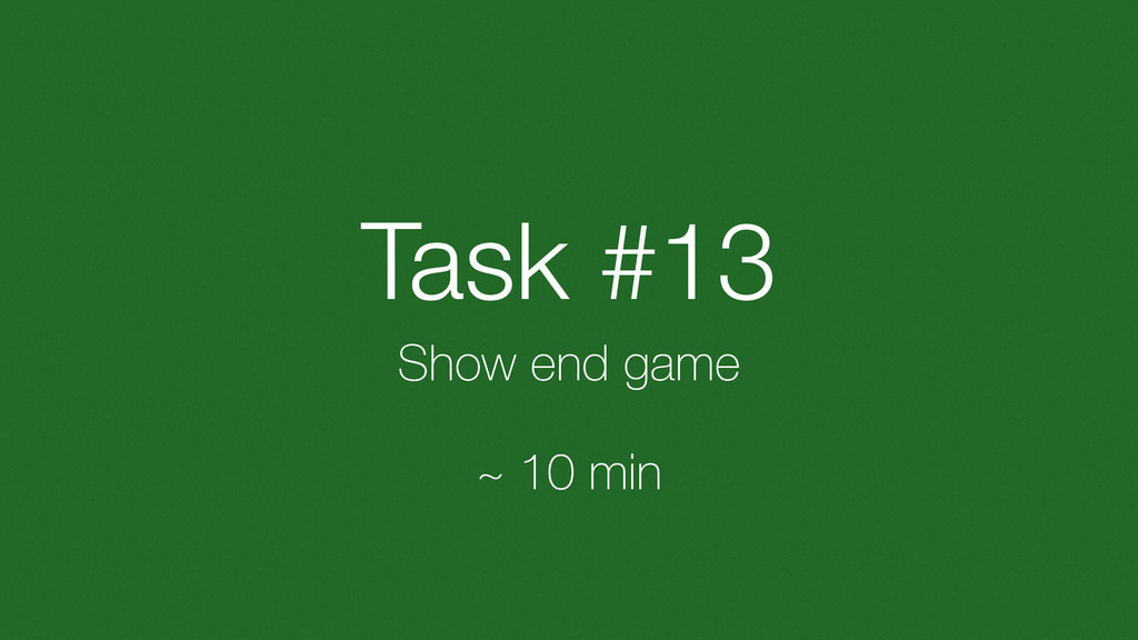 Task #13 Show end game ~ 10 min