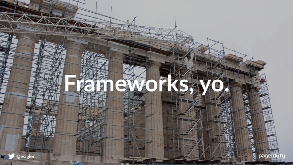 @esigler Frameworks, yo.