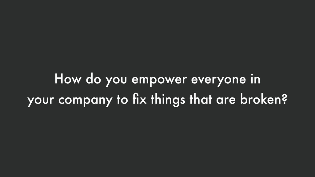 How do you empower everyone in your company to ...