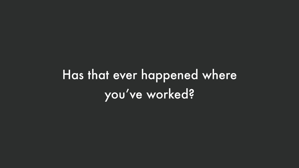 Has that ever happened where you've worked?