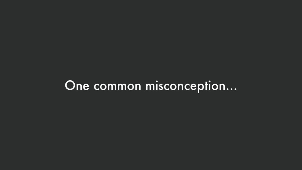 One common misconception…
