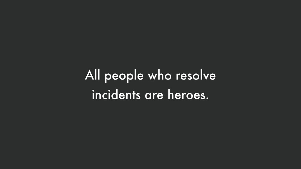 All people who resolve incidents are heroes.