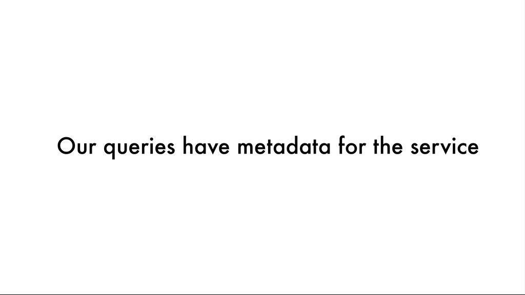 Our queries have metadata for the service