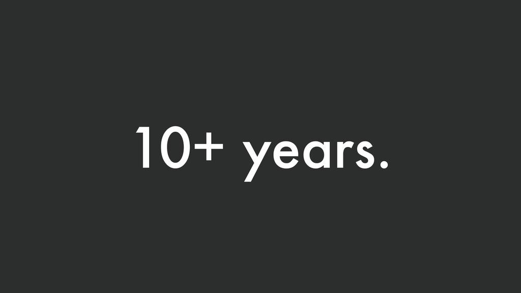 10+ years.