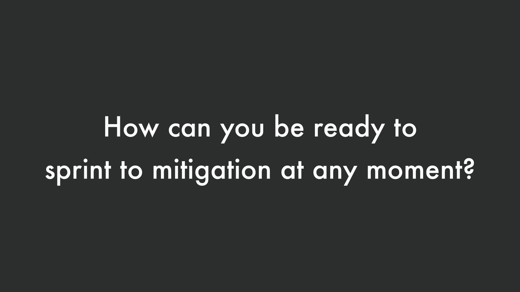 How can you be ready to sprint to mitigation at...