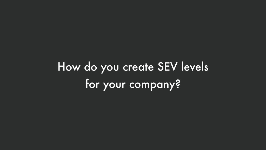 How do you create SEV levels for your company?