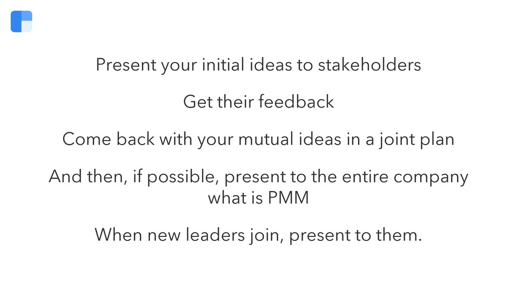 Present your initial ideas to stakeholders Get ...