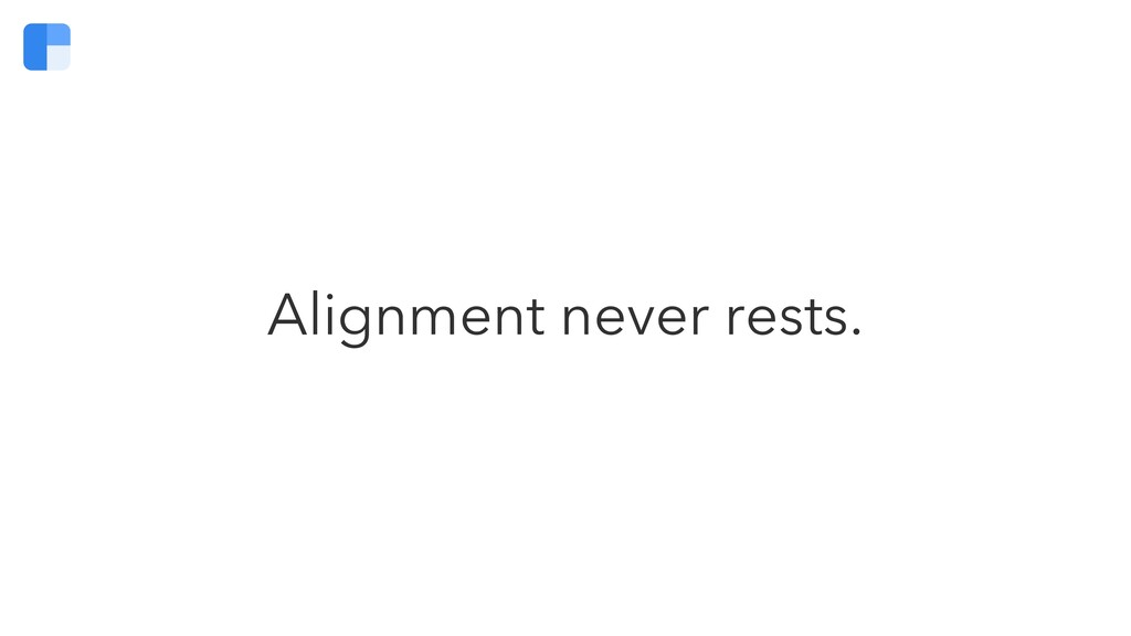 Alignment never rests.