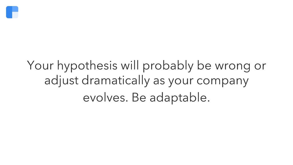 Your hypothesis will probably be wrong or adjus...