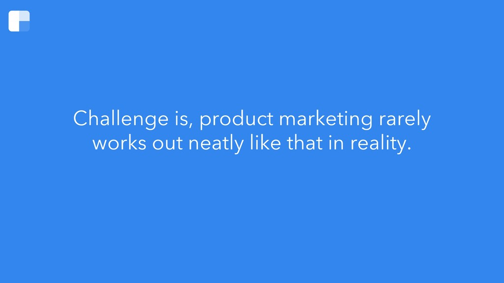 Challenge is, product marketing rarely works ou...