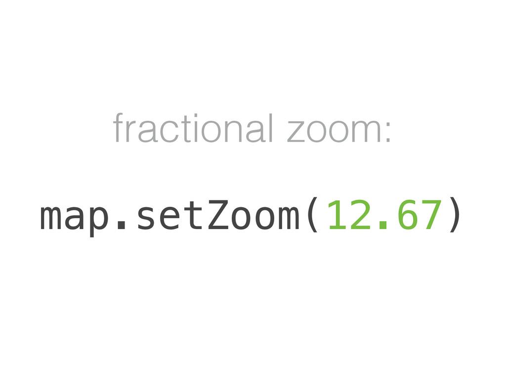 fractional zoom: map.setZoom(12.67)