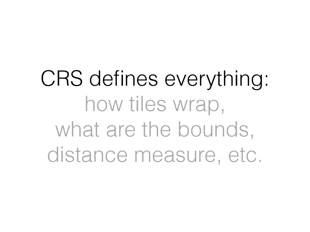 CRS defines everything: how tiles wrap, what are...