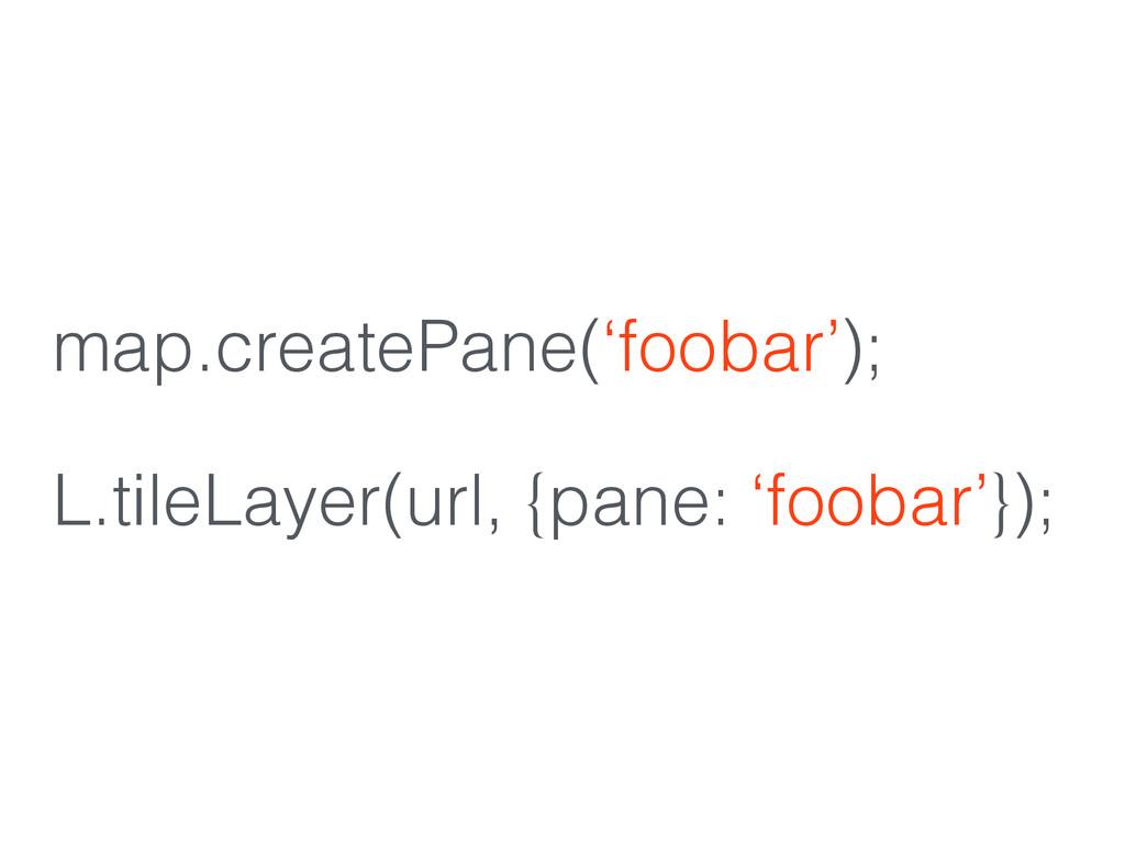 map.createPane('foobar'); ! L.tileLayer(url, {p...