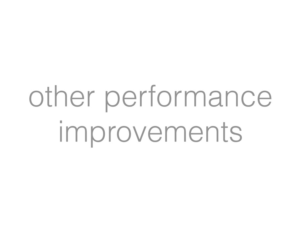 other performance improvements