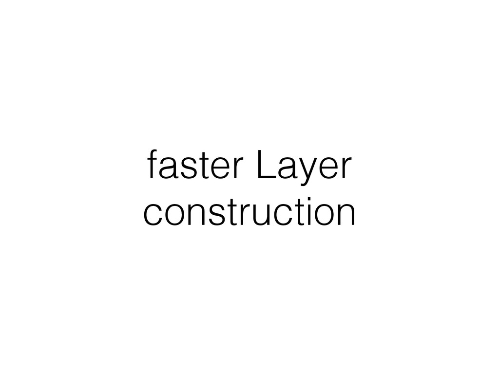 faster Layer construction