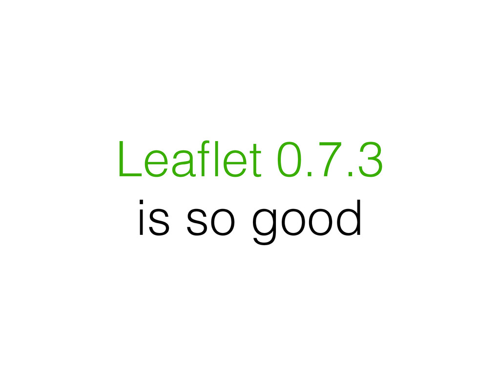 Leaflet 0.7.3 is so good
