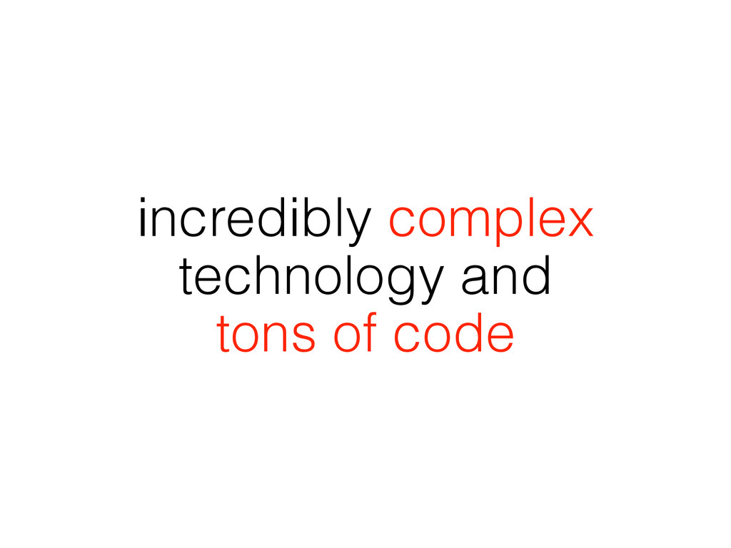 incredibly complex technology and tons of code