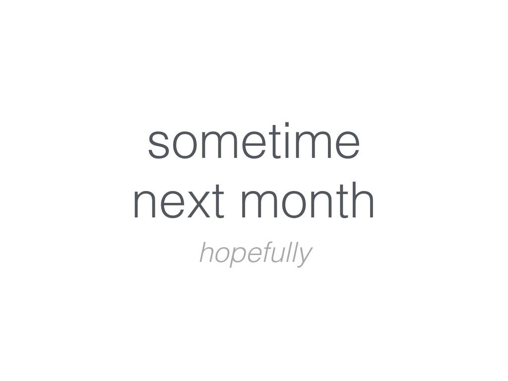 sometime  next month hopefully