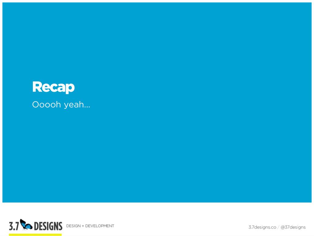 Recap Ooooh yeah… 3.7designs.co / @37designs