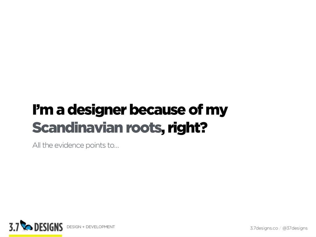 I'm a designer because of my Scandinavian roots...