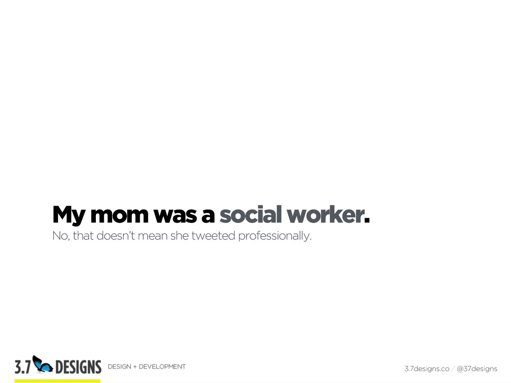 My mom was a social worker. No, that doesn't me...