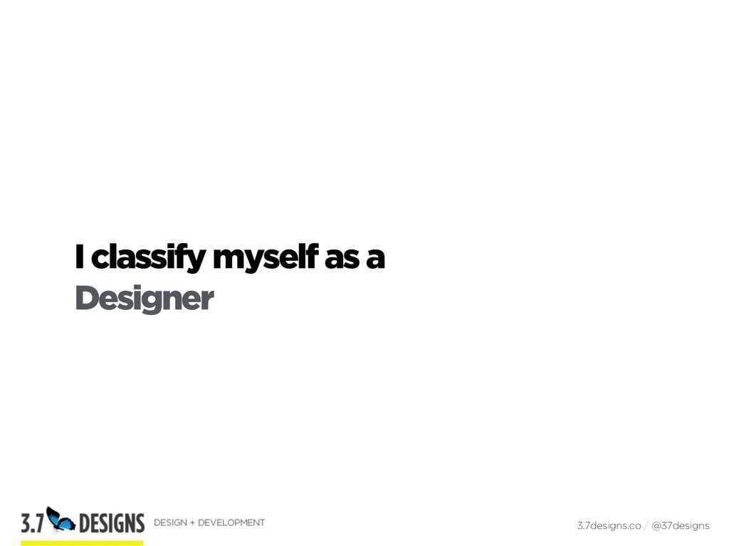 I classify myself as a Designer 3.7designs.co /...