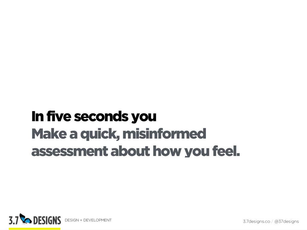 In five seconds you Make a quick, misinformed a...