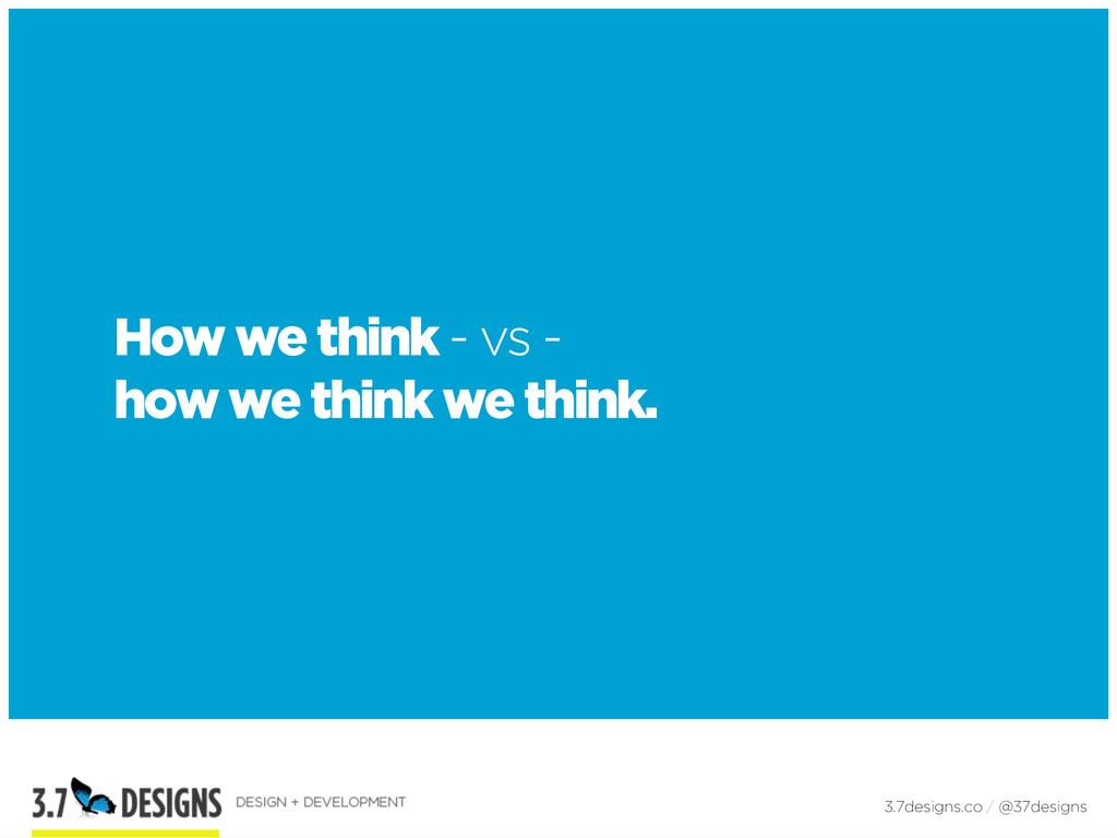 How we think - vs - how we think we think. 3.7d...