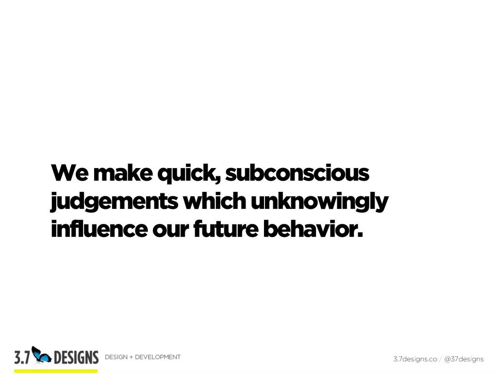 We make quick, subconscious judgements which un...