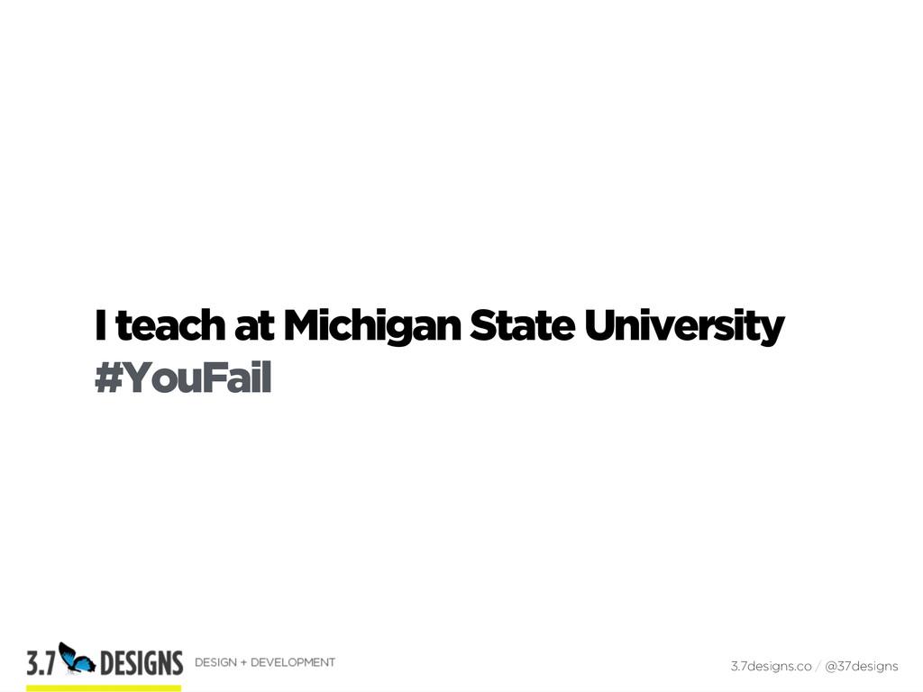 I teach at Michigan State University #YouFail 3...