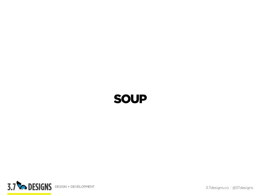 SOUP 3.7designs.co / @37designs