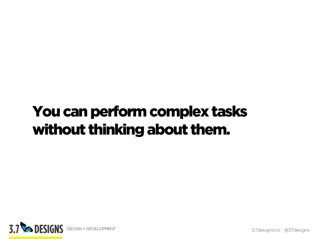 You can perform complex tasks without thinking ...