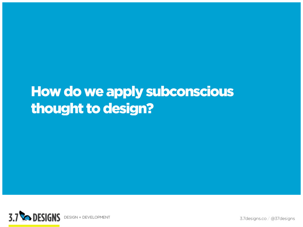 How do we apply subconscious thought to design?...