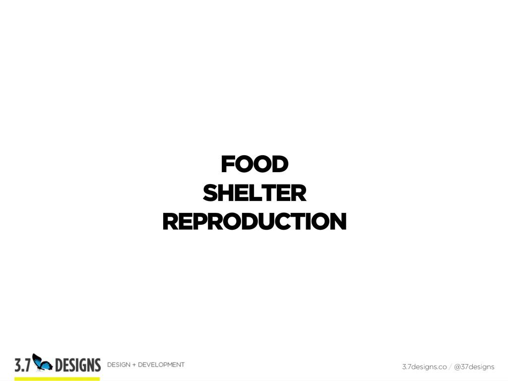 FOOD SHELTER REPRODUCTION 3.7designs.co / @37de...