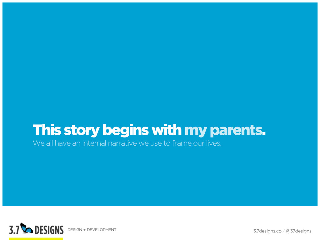 This story begins with my parents. We all have...