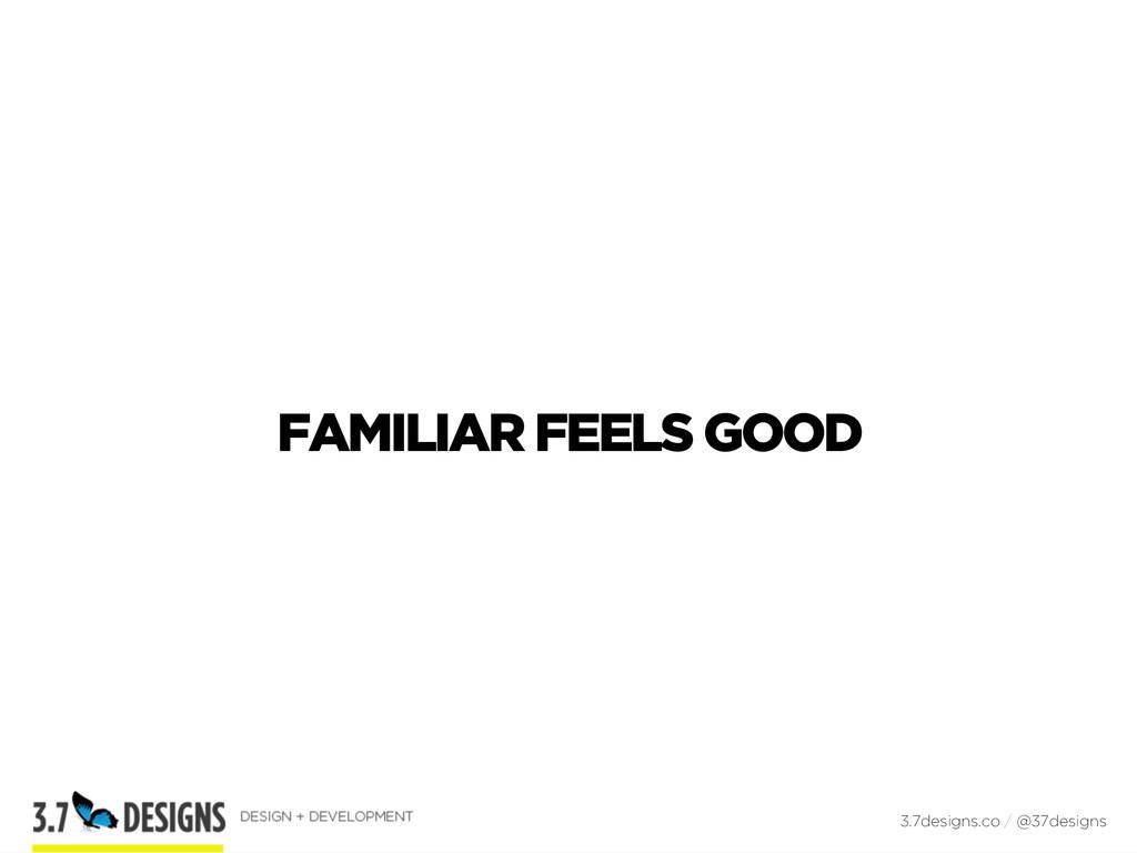 FAMILIAR FEELS GOOD 3.7designs.co / @37designs