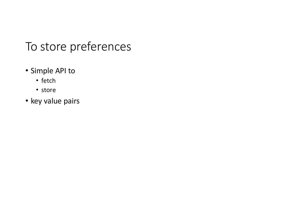 To store preferences • Simple API to • fetch • ...
