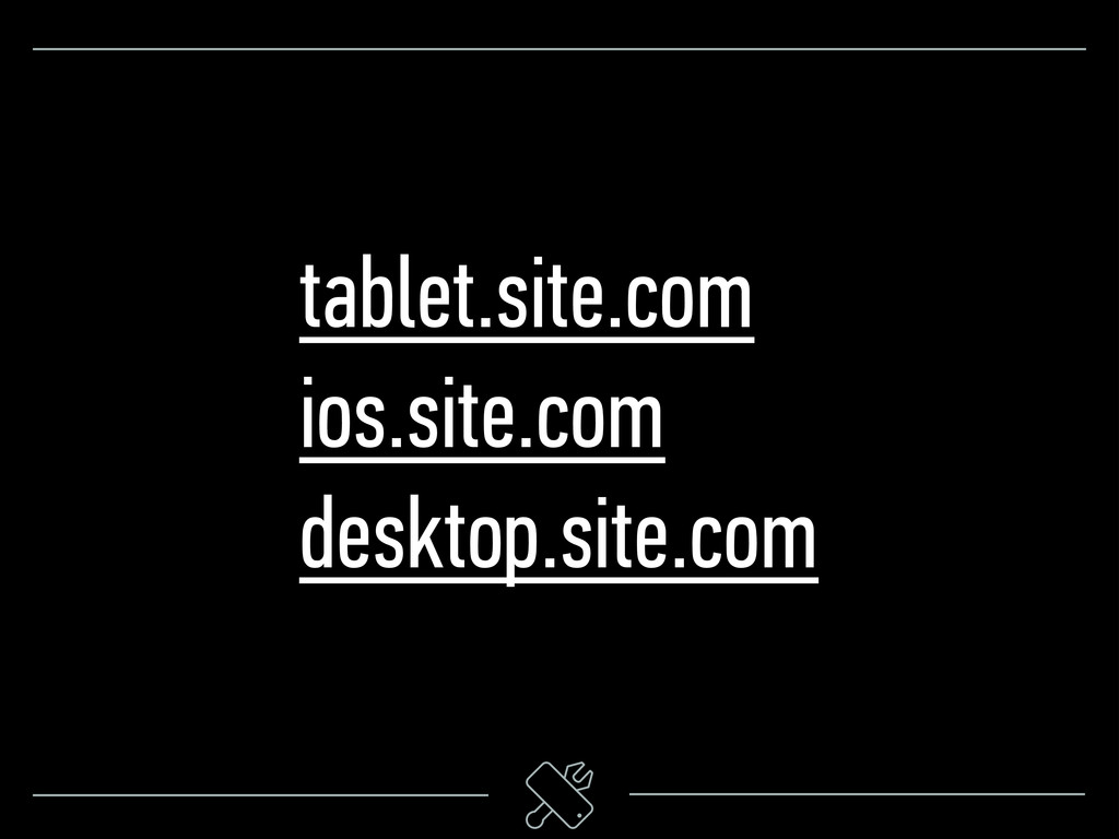 tablet.site.com ios.site.com desktop.site.com