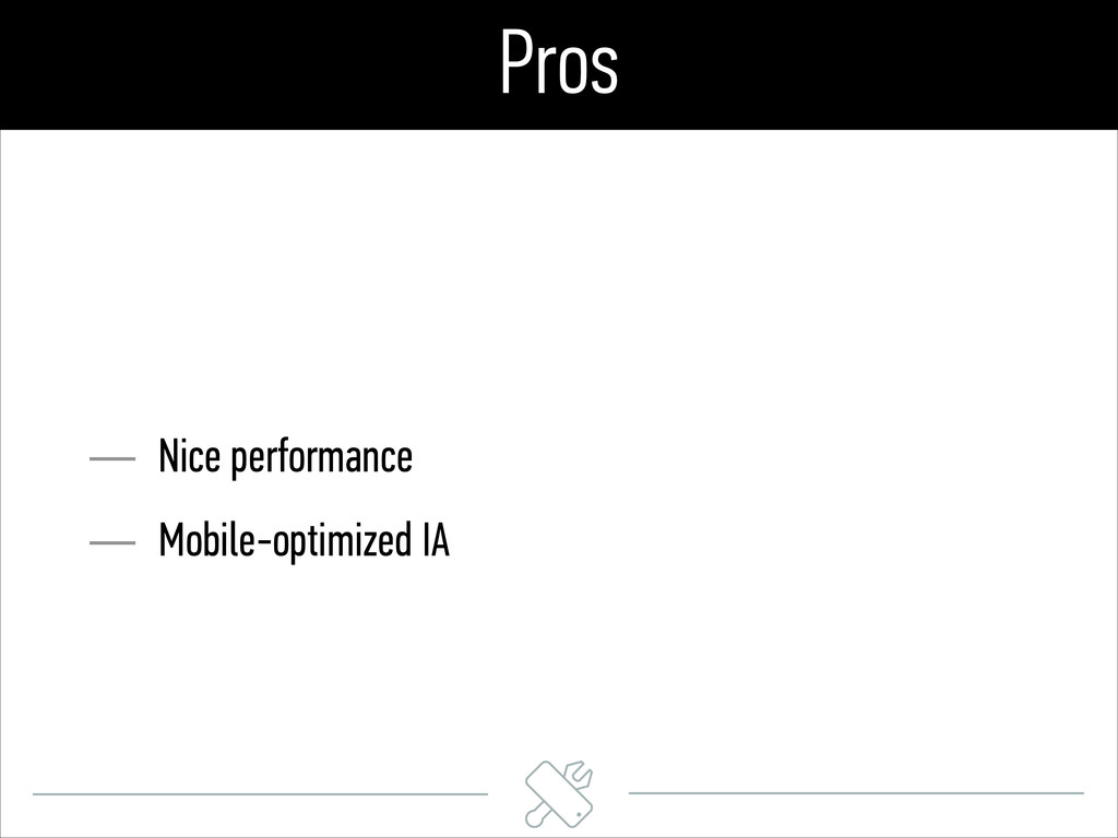 Pros — Nice performance — Mobile-optimized IA