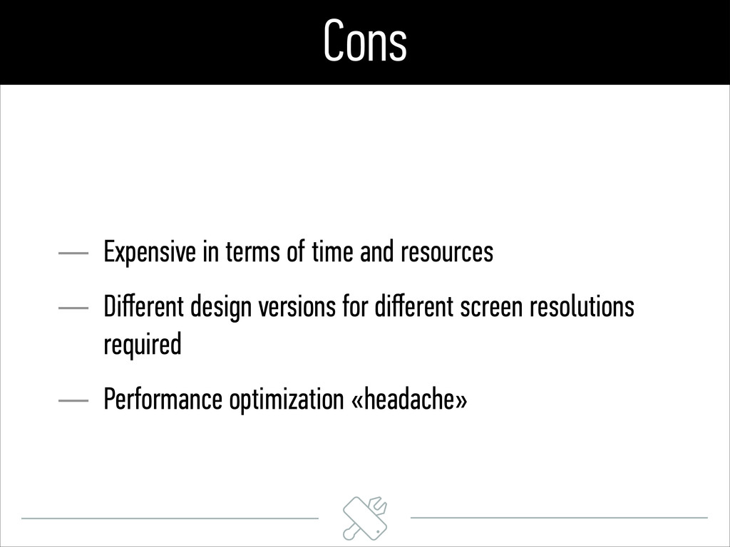 Cons — Expensive in terms of time and resources...
