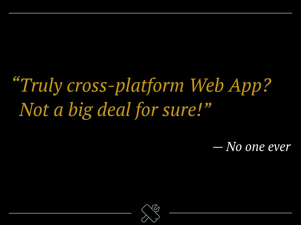 """Truly cross-platform Web App? ""Not a big deal ..."