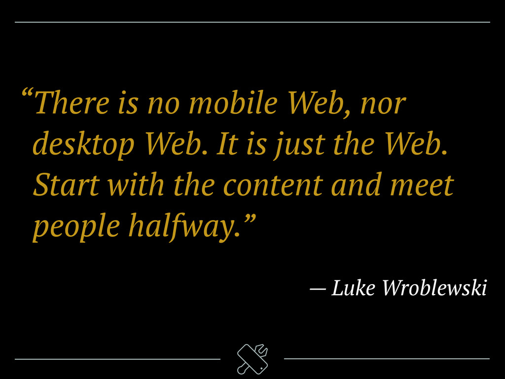 """There is no mobile Web, nor ""desktop Web. It i..."