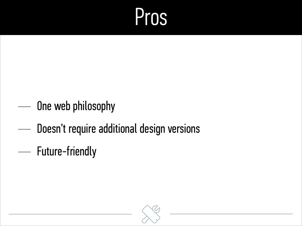Pros — One web philosophy — Doesn't require add...