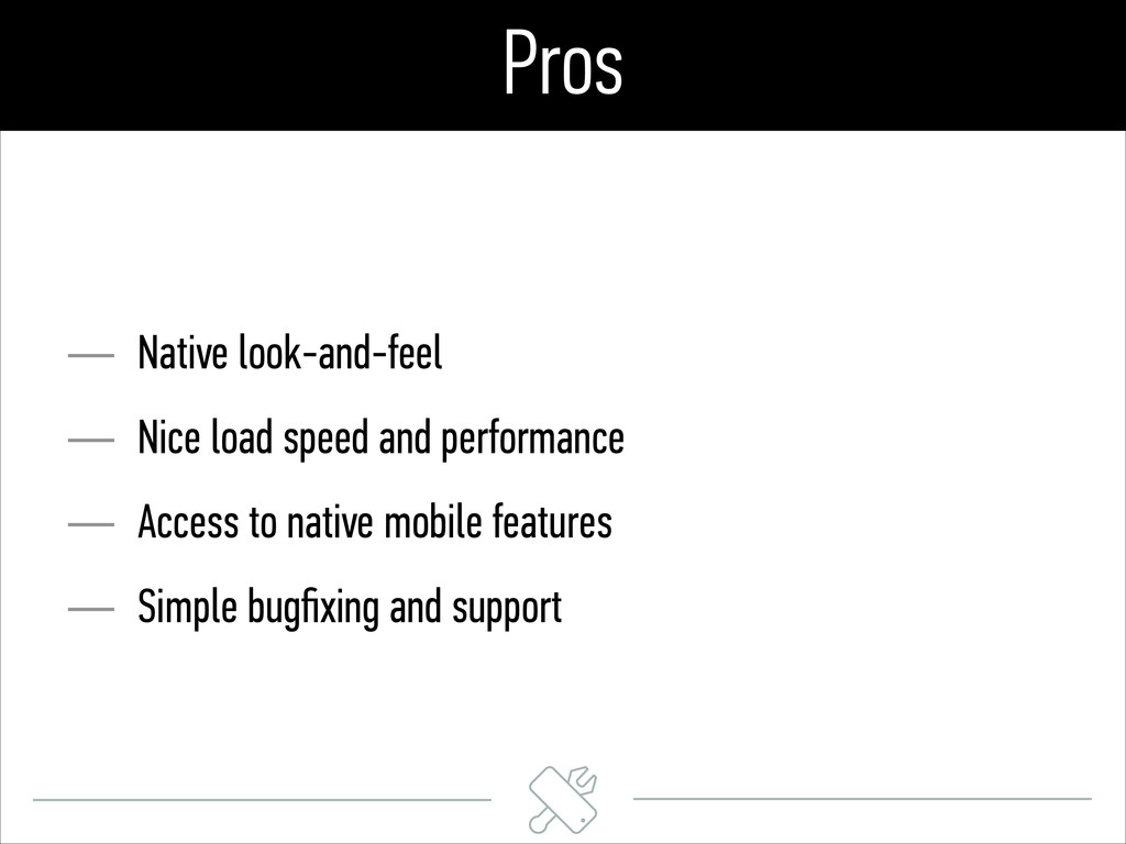 Pros — Native look-and-feel — Nice load speed a...