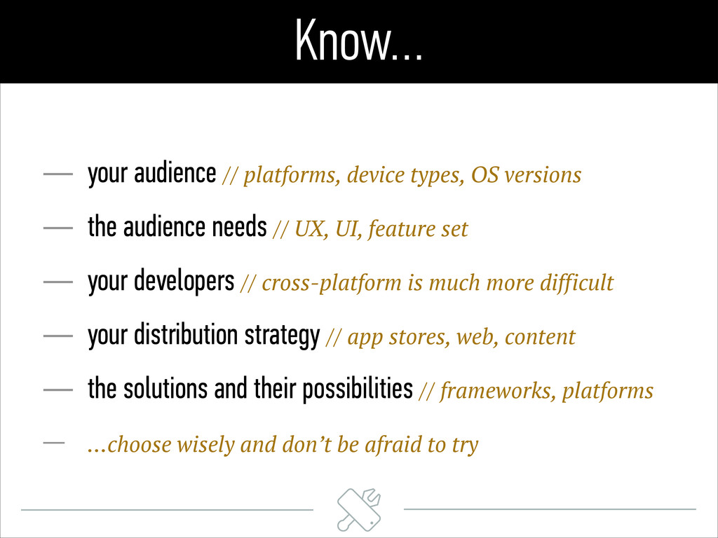 Know… — your audience // platforms, device type...